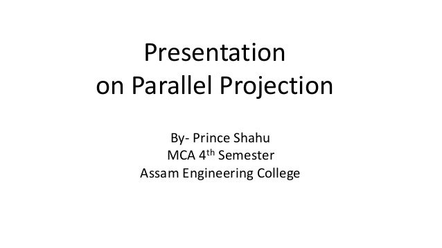 Presentation on Parallel Projection By- Prince Shahu MCA 4th Semester Assam Engineering College