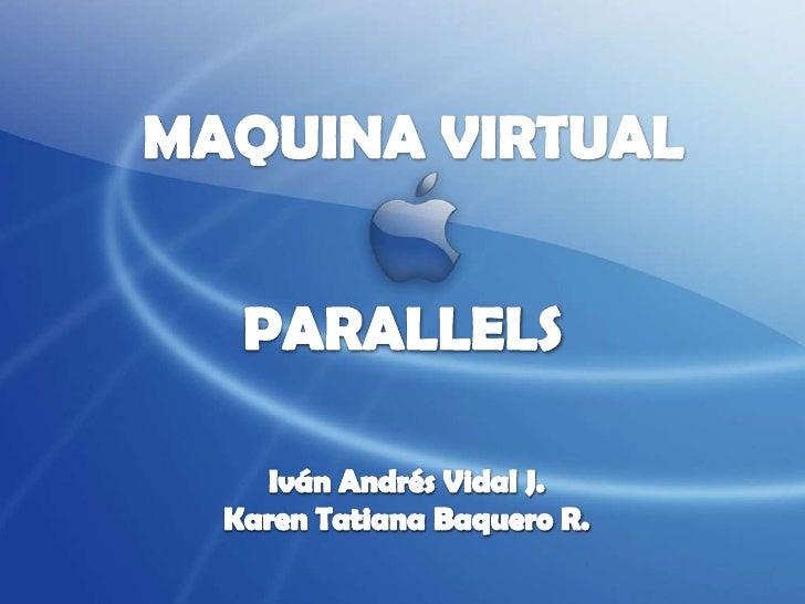 MAQUINA VIRTUAL<br />PARALLELS<br />Iván Andrés Vidal J.<br />Karen Tatiana Baquero R.<br />