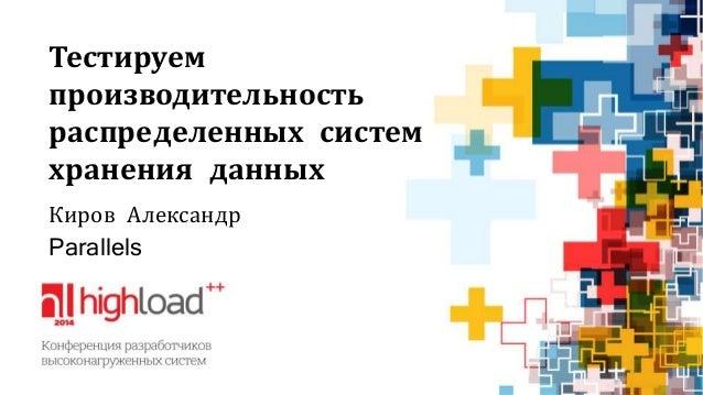 Тестируем производительность распределенных систем хранения данных Киров Александр Parallels