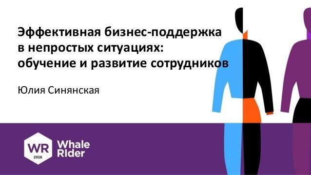 Эффективная бизнес-поддержка в непростых ситуациях: обучение и развитие сотрудников Юлия Синянская