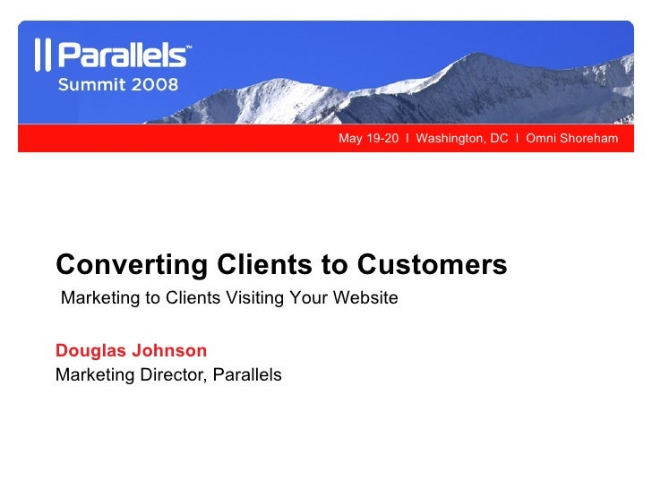 Douglas Johnson Marketing Director, Parallels Converting Clients to Customers Marketing to Clients Visiting Your Website