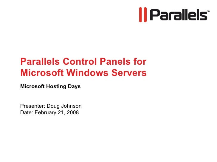 Parallels Control Panels for Microsoft Windows Servers Microsoft Hosting Days Presenter: Doug Johnson Date: February 21, 2...