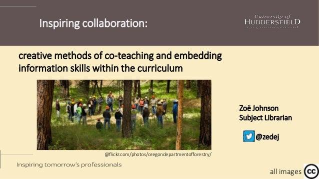 Inspiring collaboration: Zoë Johnson Subject Librarian @zedej creative methods of co-teaching and embedding information sk...