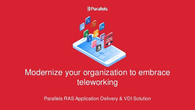 Modernize your organization to embrace teleworking Parallels RAS Application Delivery & VDI Solution