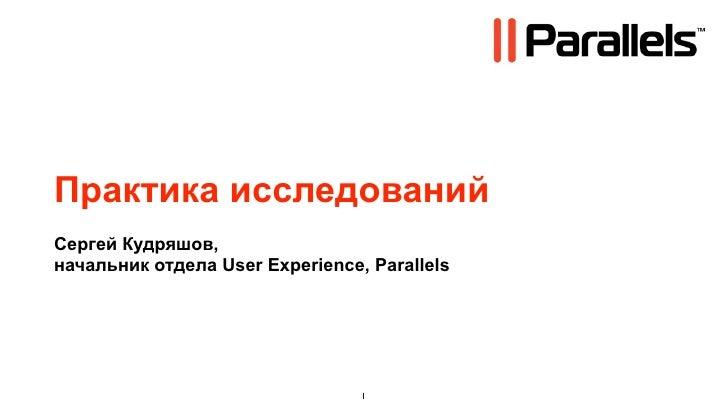 Практика исследований Сергей Кудряшов, начальник отдела User Experience, Parallels                                      1