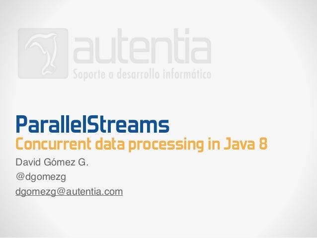 ParallelStreams Concurrent data processing in Java 8 David Gómez G. @dgomezg dgomezg@autentia.com