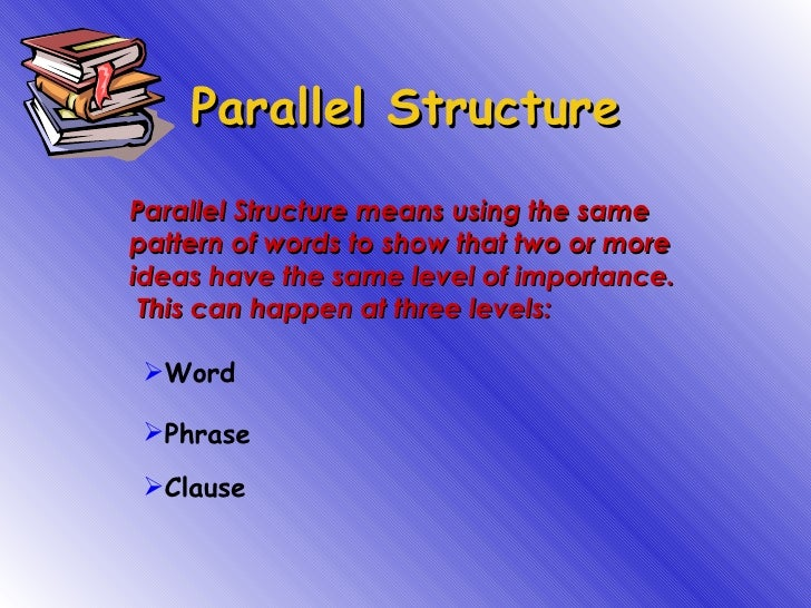 Parallel Structure Parallel Structure means using the same pattern of words to show that two or more ideas have the same l...
