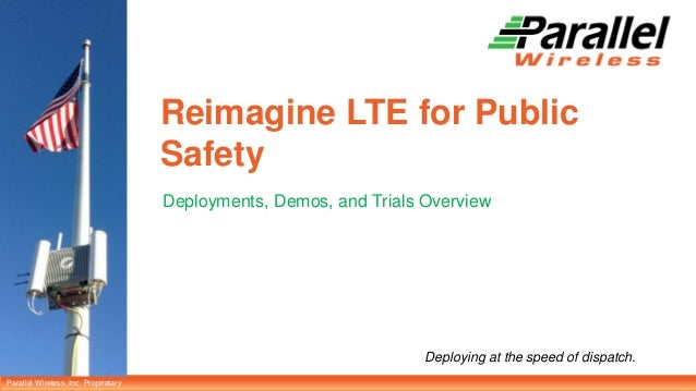 Parallel Wireless, Inc. Proprietary Deploying at the speed of dispatch. Reimagine LTE for Public Safety Deployments, Demos...