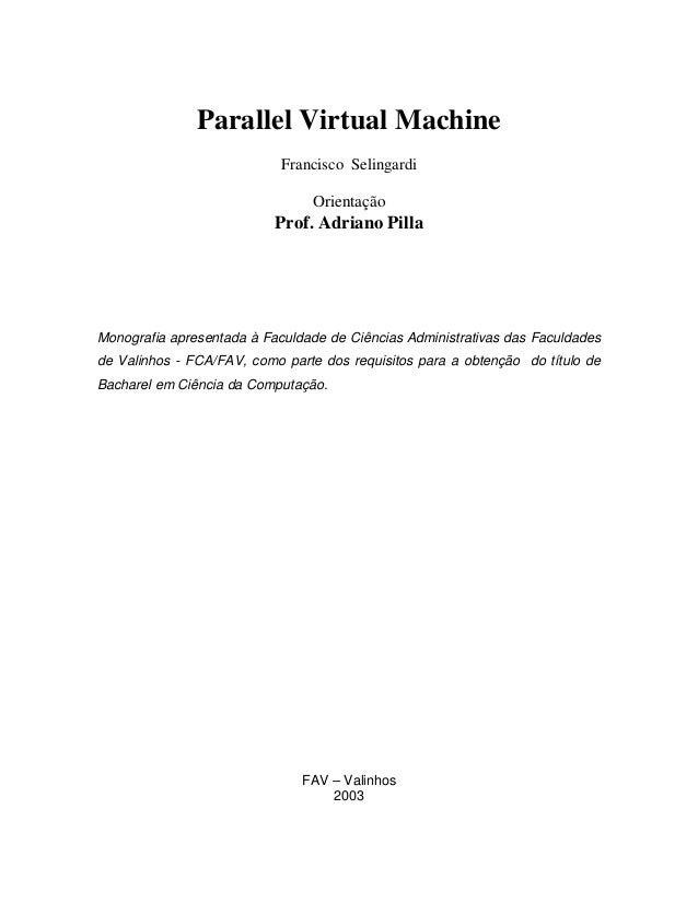 Parallel Virtual Machine Francisco Selingardi Orientação Prof. Adriano Pilla Monografia apresentada à Faculdade de Ciência...