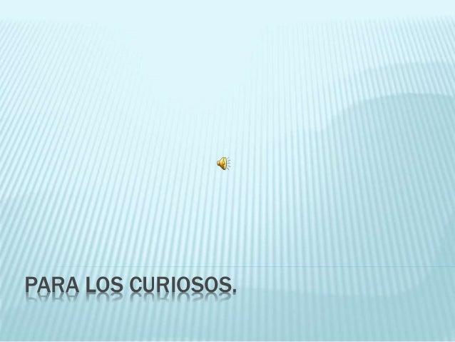 PARA LOS CURIOSOS.