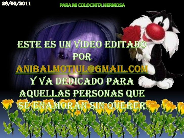 20/03/2011<br />PARA MI COLOCHITA HERMOSA<br />ESTE ES UN VIDEO EDITADO POR ANiBALMOTIUL@GMAIL.COMY VA DEDICADO PARA AQUEL...