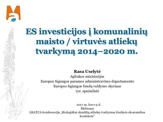ES investicijos į komunalinių maisto / virtuvės atliekų tvarkymą 2014–2020 m. Rasa Uselytė Aplinkos ministerijos Europos S...