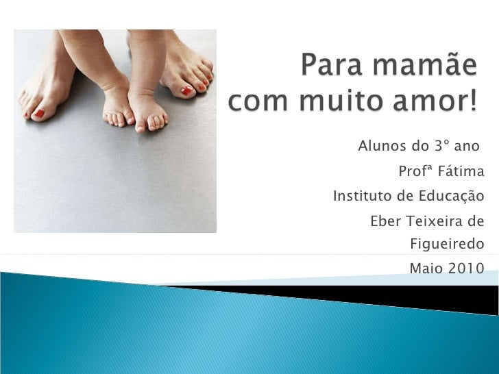 Alunos do 3º ano  Profª Fátima Instituto de Educação Eber Teixeira de Figueiredo Maio 2010