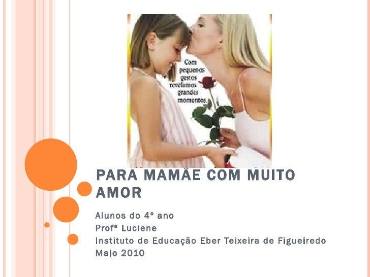 PARA MAMÃE COM MUITO AMOR Alunos do 4º ano  Profª Luciene Instituto de Educação Eber Teixeira de Figueiredo  Maio 2010