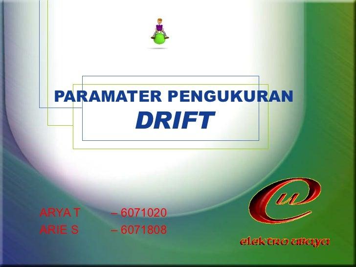 PARAMATER PENGUKURAN DRIFT ARYA T – 6071020 ARIE S – 6071808