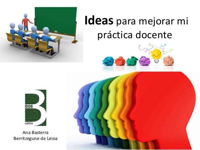 Ideas para mejorar mi práctica docente Ana Basterra Berritzegune de Leioa