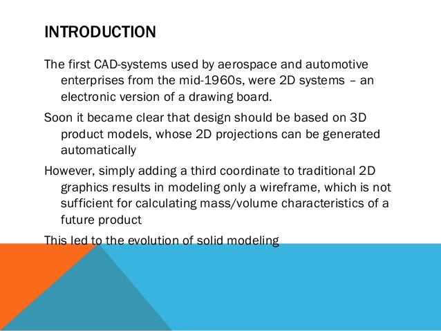 INTRODUCTION The first CAD-systems used by aerospace and automotive enterprises from the mid-1960s, were 2D systems – an e...