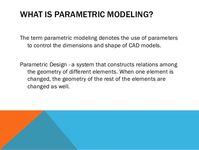 WHAT IS PARAMETRIC MODELING? The term parametric modeling denotes the use of parameters to control the dimensions and shap...