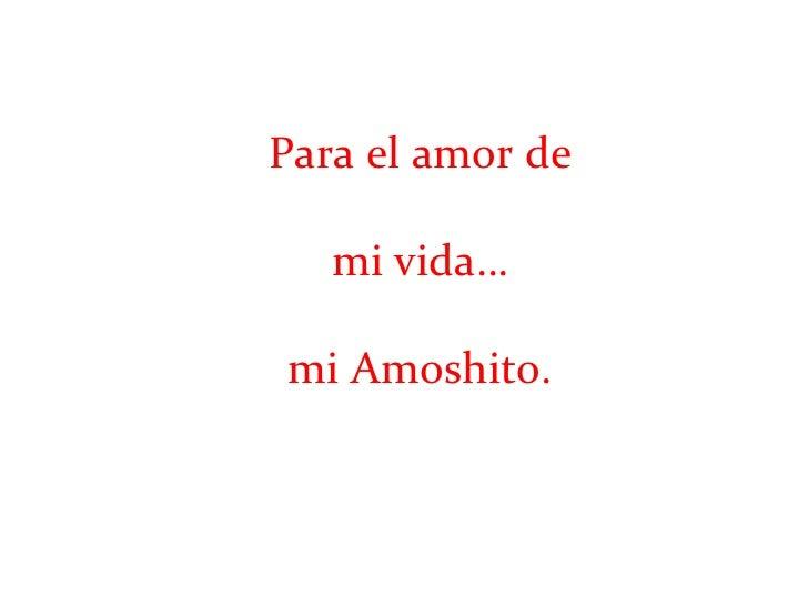 Para el amor de mi vida… mi Amoshito.