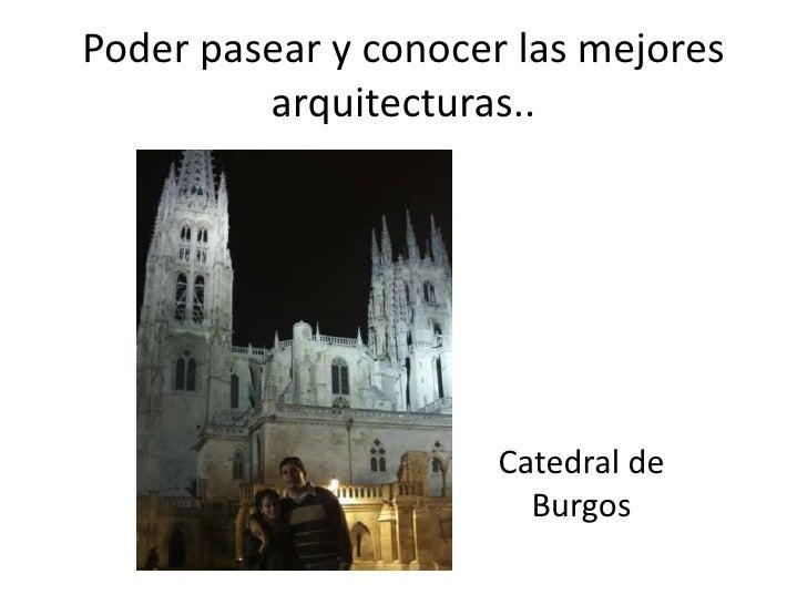 Poder pasear y conocer las mejores  arquitecturas..<br />Catedral de Burgos<br />
