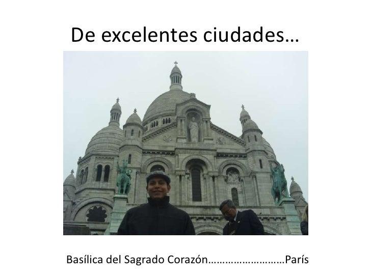 De excelentes ciudades…<br />Basílica del Sagrado Corazón………………………París<br />