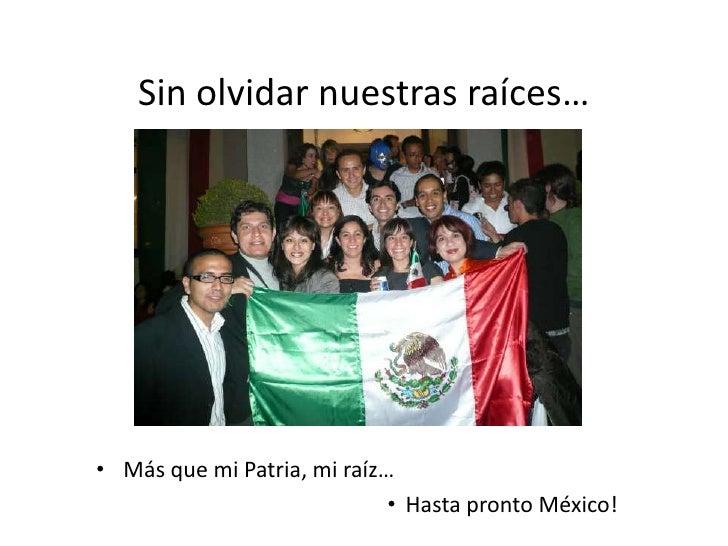 Sin olvidar nuestras raíces…<br />Más que mi Patria, mi raíz…<br />Hasta pronto México!<br />