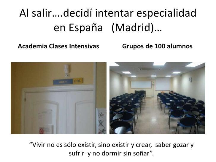Al salir….decidí intentar especialidad en España   (Madrid)…<br />Academia Clases Intensivas<br />Grupos de 100 alumnos<br...