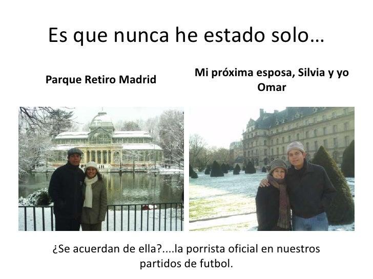 Es que nunca he estado solo…<br />Parque Retiro Madrid<br />Mi próxima esposa, Silvia y yo Omar<br />¿Se acuerdan de ella?...