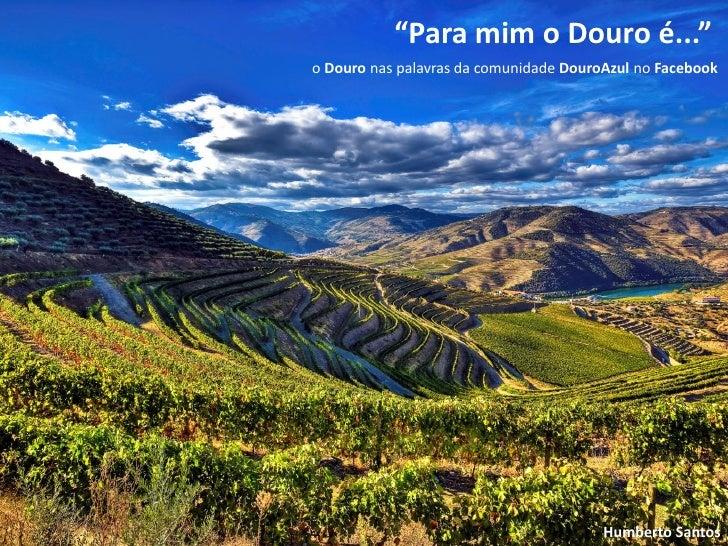 """""""Para mim o Douro é...""""o Douro nas palavras da comunidade DouroAzul no Facebook                                        Hum..."""