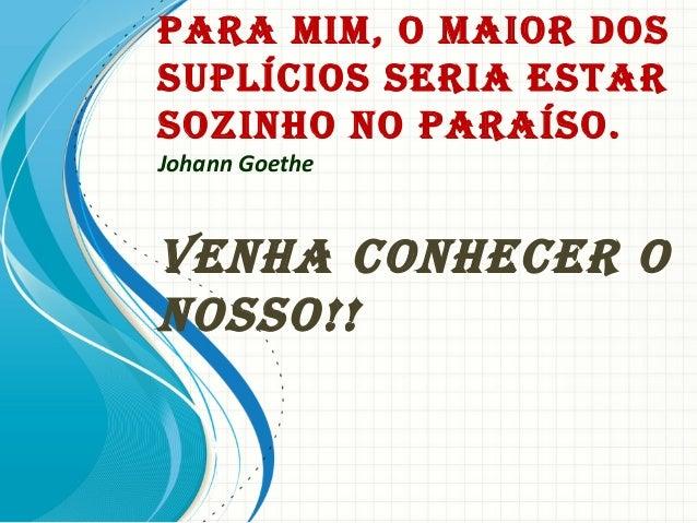 Para MiM, O MaiOr DOssuPlíciOs seria estarsOzinhO nO ParaísO.Johann GoetheVenha cOnhecer OnOssO!!