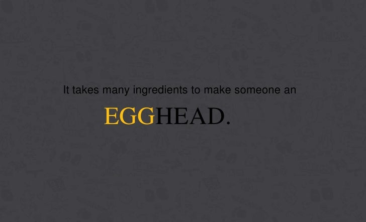 It takes many ingredients to make someone an       EGGHEAD.              EGGHEADS COMMUNICATIONS