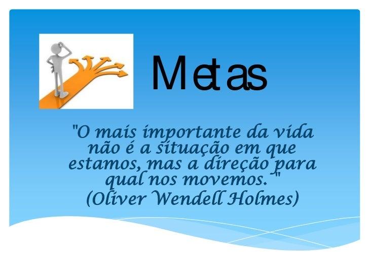 """Metas""""O mais importante da vida  não é a situação em queestamos, mas a direção para    qual nos movemos. """"  (Oliver Wendel..."""