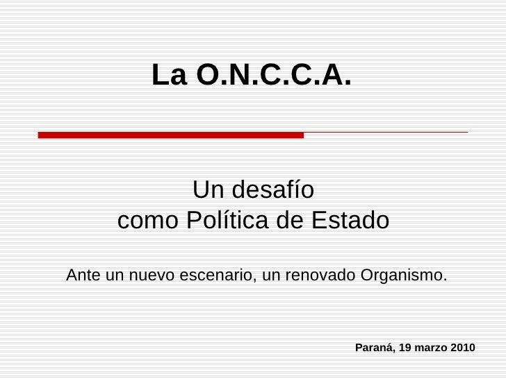 La O.N.C.C.A. Ante un nuevo escenario, un renovado Organismo. Un desafío como Política de Estado Paraná, 19 marzo 2010