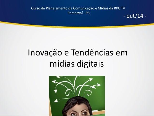 Inovação e Tendências em mídias digitais  - out/14 -  Curso de Planejamento da Comunicação e Mídias da RPC TV  Paranavaí -...