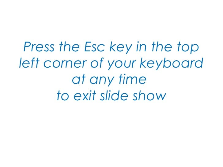 Press the Esc key in the top left corner of your keyboard at any time  to exit slide show