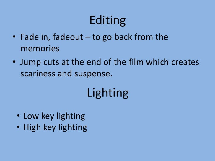 Editing• Fade in, fadeout – to go back from the  memories• Jump cuts at the end of the film which creates  scariness and s...