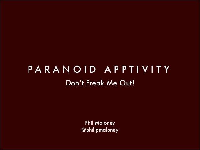 PARANOID APPTIVIT Y Don't Freak Me Out!  Phil Maloney @philipmaloney