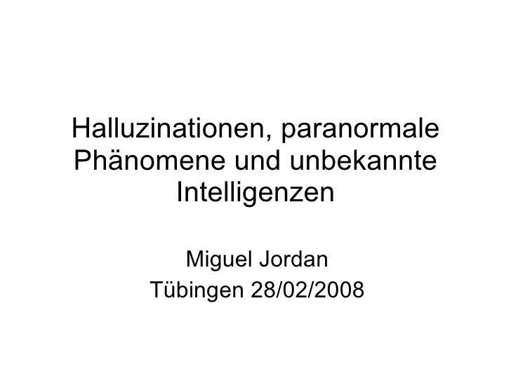 Halluzinationen, paranormale Phänomene und unbekannte Intelligenzen Miguel Jordan Tübingen 28/02/2008
