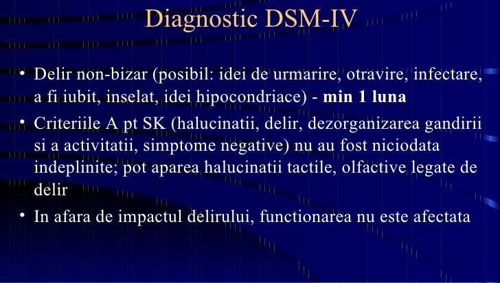 Diagnostic DSM-IV <ul><li>Delir non-bizar (posibil: idei de urmarire, otravire, infectare, a fi iubit, inselat, idei hipoc...