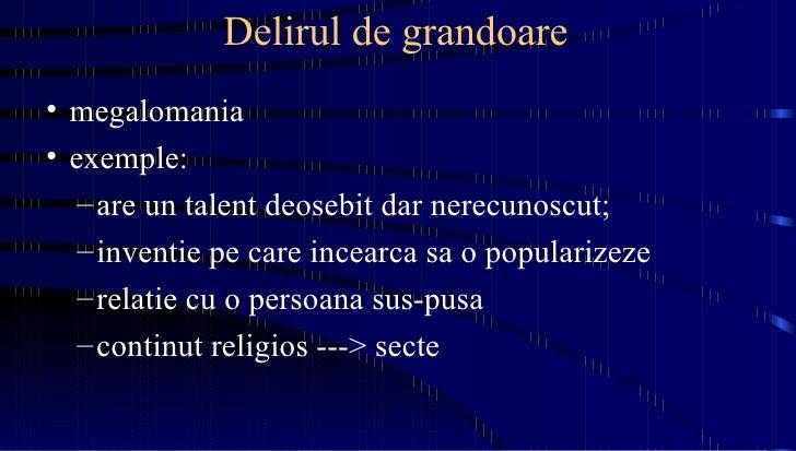 Delirul de grandoare <ul><li>megalomania </li></ul><ul><li>exemple: </li></ul><ul><ul><li>are un talent deosebit dar nerec...