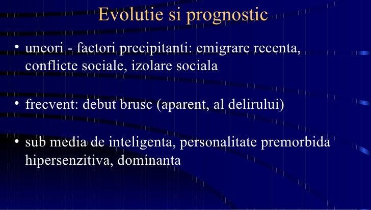 Evolutie si prognostic  <ul><li>uneori - factori precipitanti: emigrare recenta, conflicte sociale, izolare sociala </li><...