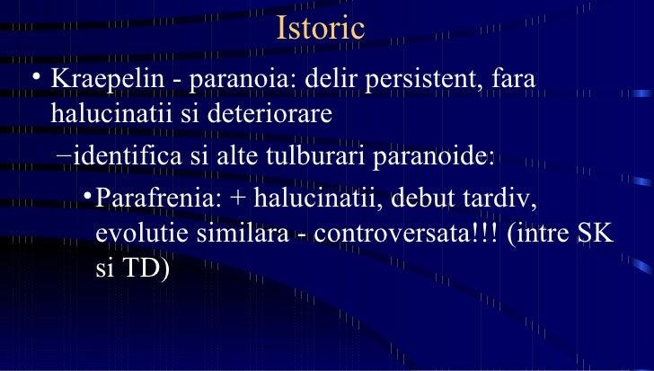 Istoric   <ul><li>Kraepelin - paranoia: delir persistent, fara halucinatii si deteriorare </li></ul><ul><ul><li>identifica...