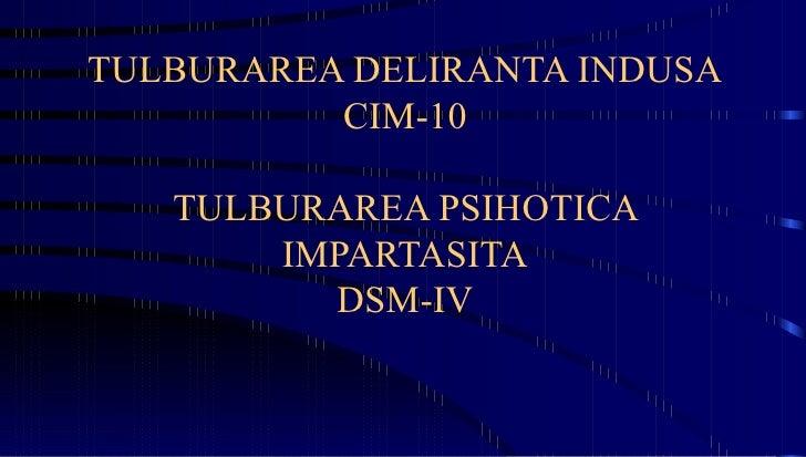 TULBURAREA DELIRANTA INDUSA CIM-10 TULBURAREA PSIHOTICA IMPARTASITA DSM-IV