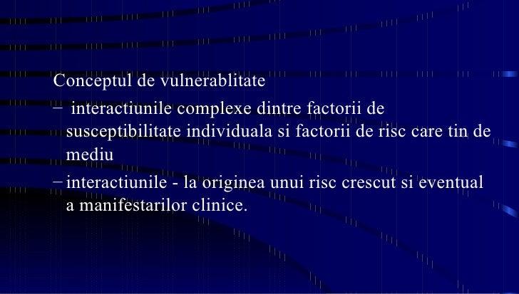 <ul><ul><li>Conceptul de vulnerablitate  </li></ul></ul><ul><ul><li>interactiunile complexe dintre factorii de susceptibil...