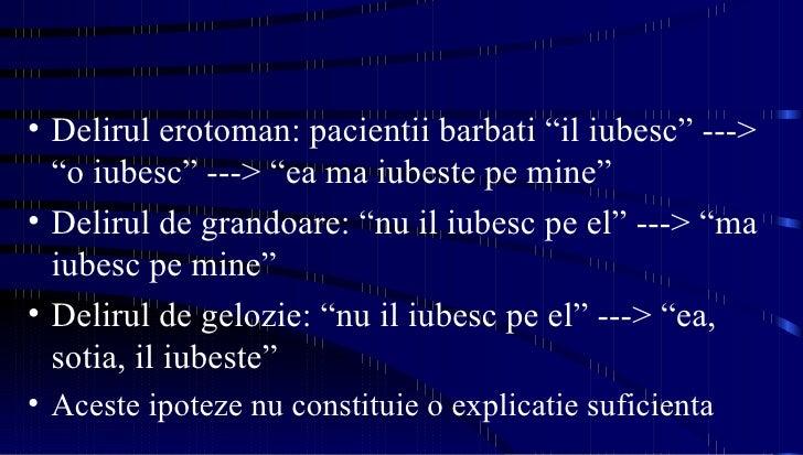 "<ul><li>Delirul erotoman: pacientii barbati ""il iubesc"" ---> ""o iubesc"" ---> ""ea ma iubeste pe mine"" </li></ul><ul><li>Del..."
