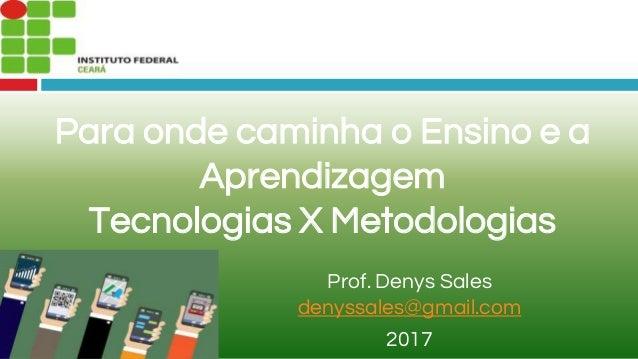 Para onde caminha o Ensino e a Aprendizagem Tecnologias X Metodologias Prof. Denys Sales denyssales@gmail.com 2017