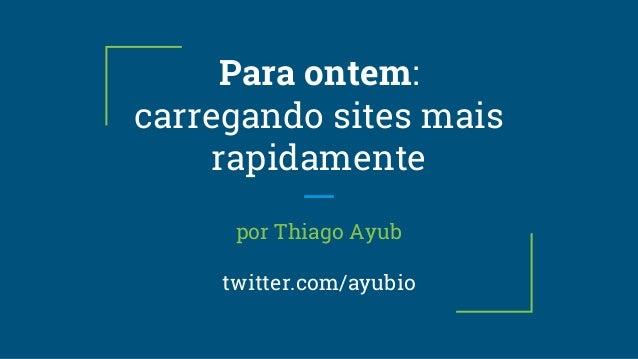 Para ontem: carregando sites mais rapidamente por Thiago Ayub twitter.com/ayubio
