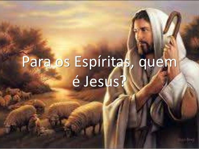 Para os Espíritas, quem é Jesus?