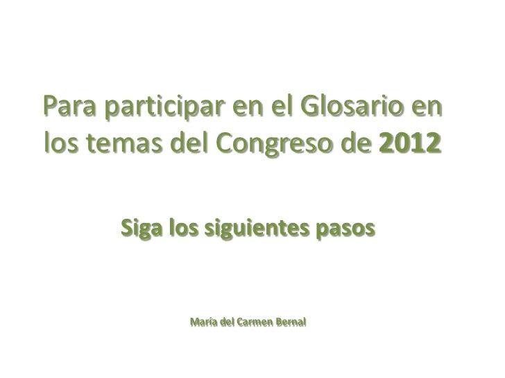 Para participar en el Glosario enlos temas del Congreso de 2012      Siga los siguientes pasos            María del Carmen...