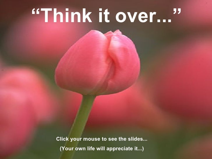 """"""" Think it over..."""" Click your mouse to see the slides... (Your own life will appreciate it...)"""
